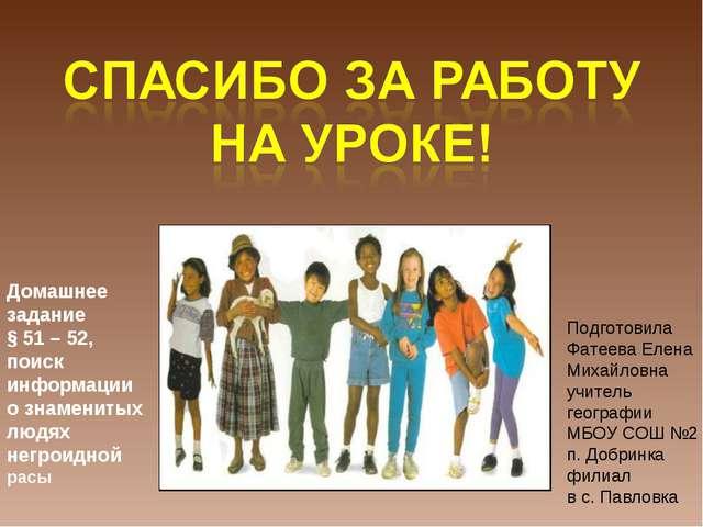 Домашнее задание § 51 – 52, поиск информации о знаменитых людях негроидной ра...
