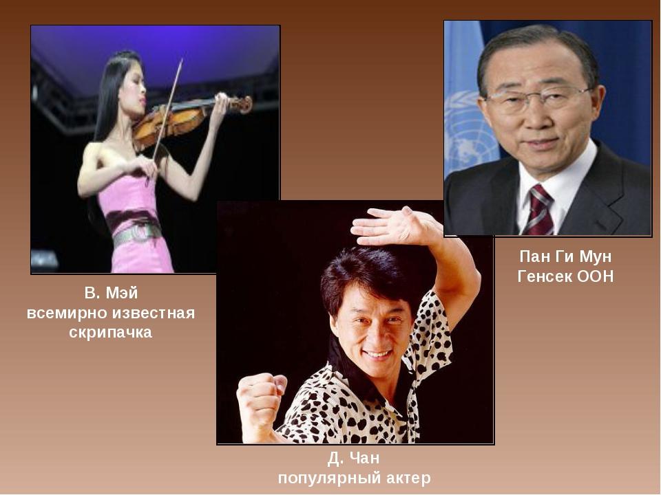 В. Мэй всемирно известная скрипачка Д. Чан популярный актер Пан Ги Мун Генсек...