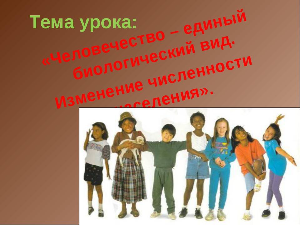 Тема урока: «Человечество – единый биологический вид. Изменение численности н...