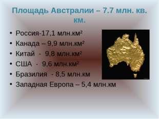 Площадь Австралии – 7.7 млн. кв. км. Россия-17,1 млн.км² Канада – 9,9 млн.км²