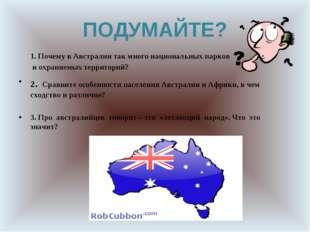 ПОДУМАЙТЕ? 1. Почему в Австралии так много национальных парков и охраняемых т