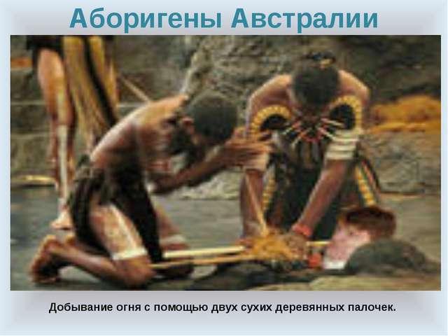 Аборигены Австралии Добывание огня с помощью двух сухих деревянных палочек.