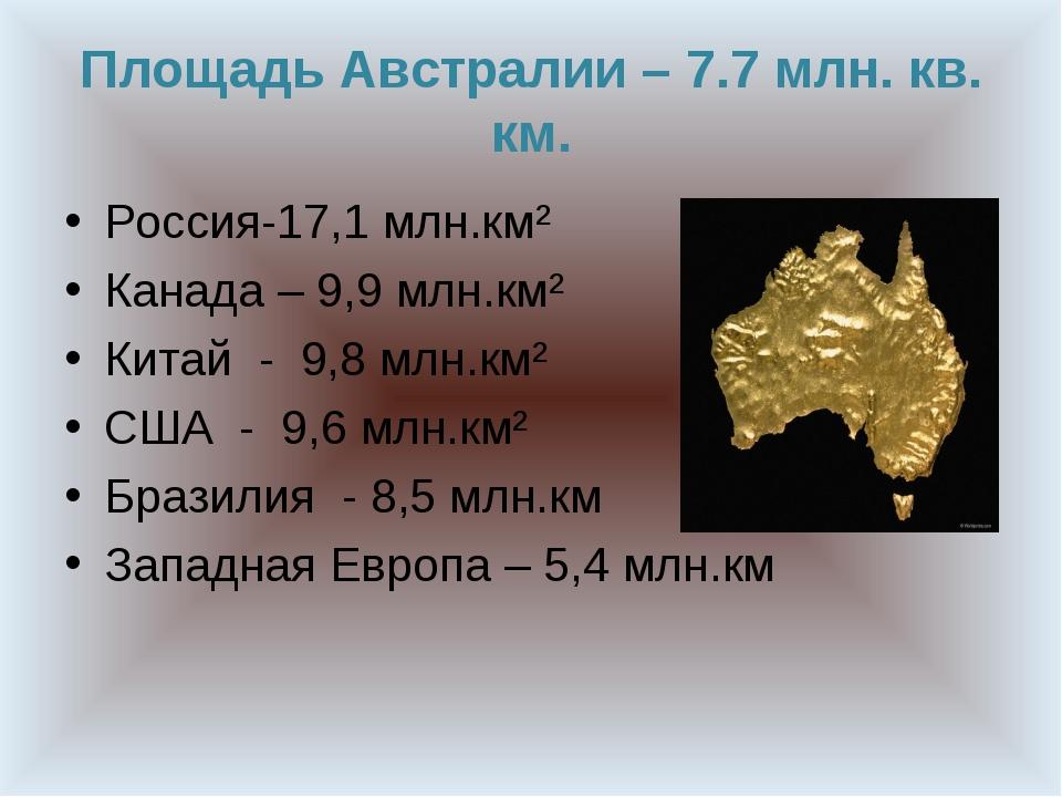 Площадь Австралии – 7.7 млн. кв. км. Россия-17,1 млн.км² Канада – 9,9 млн.км²...