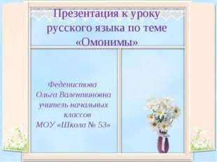 Презентация к уроку русского языка по теме «Омонимы» Феденистова Ольга Валент