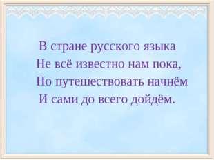 В стране русского языка Не всё известно нам пока, Но путешествовать начнём И