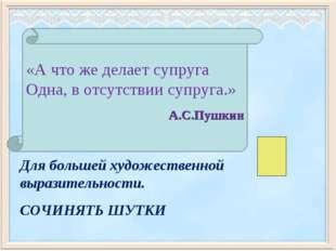 «Ачтожеделаетсупруга Одна,вотсутствиисупруга.» А.С.Пушкин Для большей