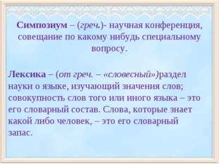 Симпозиум – (греч.)- научная конференция, совещание по какому нибудь специаль