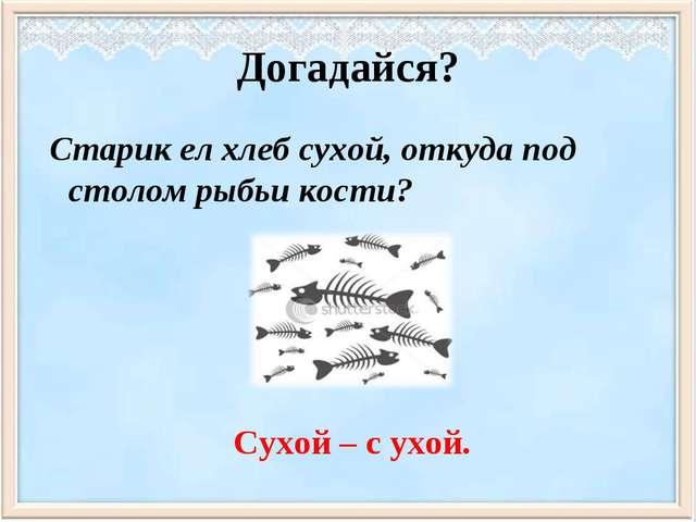 Догадайся? Старик ел хлеб сухой, откуда под столом рыбьи кости? Сухой – с ухой.