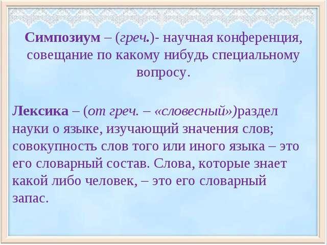 Симпозиум – (греч.)- научная конференция, совещание по какому нибудь специаль...