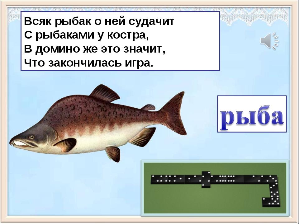 Всяк рыбак о ней судачит С рыбаками у костра, В домино же это значит, Что зак...