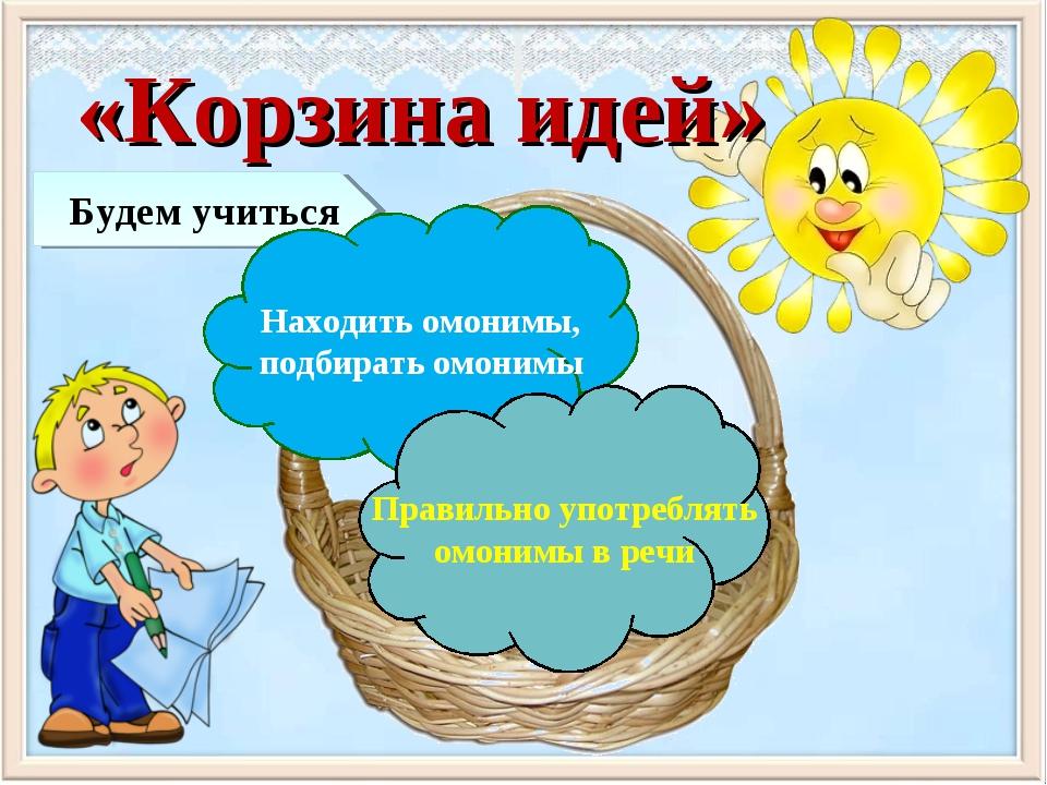 «Корзина идей» Будем учиться Находить омонимы, подбирать омонимы Правильно уп...