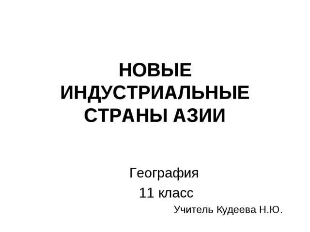 НОВЫЕ ИНДУСТРИАЛЬНЫЕ СТРАНЫ АЗИИ География 11 класс Учитель Кудеева Н.Ю.