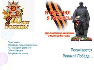 Посвящается Великой Победе… Подготовила Калеганова Лариса Евгеньевна КГУ «Сре