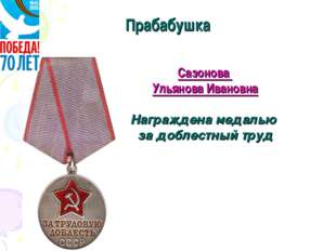 Прабабушка Сазонова Ульянова Ивановна Награждена медалью за доблестный труд