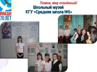 Школьный музей КГУ «Средняя школа №5» Помни, мир спасённый!
