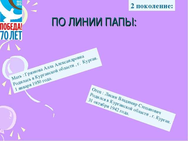 ПО ЛИНИИ ПАПЫ: Мать : Грязнова Алла Александровна Родилась в Курганской обла...