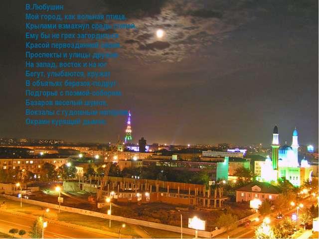 В.Любушин Мой город, как вольная птица, Крылами взмахнул средь степей, Ему бы...