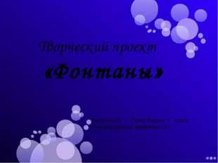 Творческий проект «Фонтаны» Выполнили: Пугач Вадим, 7 класс Учитель физики: