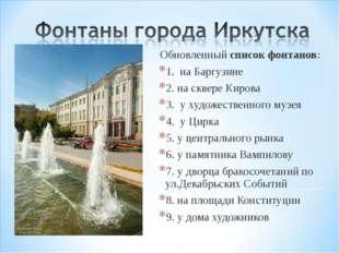 Обновленныйсписок фонтанов: 1. на Баргузине 2. на сквере Кирова 3. у худо