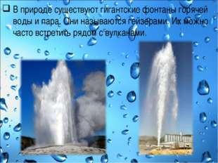 В природе существуют гигантские фонтаны горячей воды и пара. Они называются г