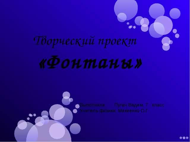 Творческий проект «Фонтаны» Выполнили: Пугач Вадим, 7 класс Учитель физики:...