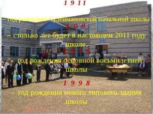 1 9 1 1 – год рождения Сулеймановской начальной школы 1 0 0 – столько лет бу