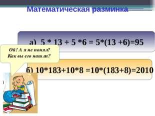 Математическая разминка а) 5 * 13 + 5 *6 = 5*(13 +6)=95 б) 10*183+10*8 =10*(1