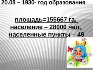 20.08 – 1930- год образования площадь=155667 га, население – 28000 чел, насел
