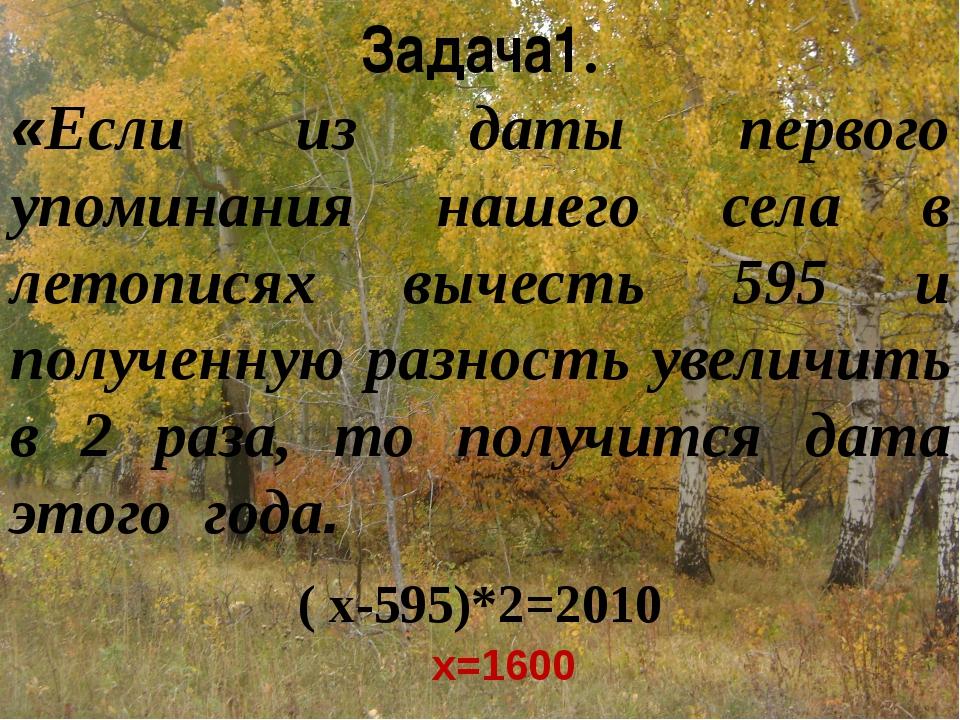 Задача1. «Если из даты первого упоминания нашего села в летописях вычесть 595...