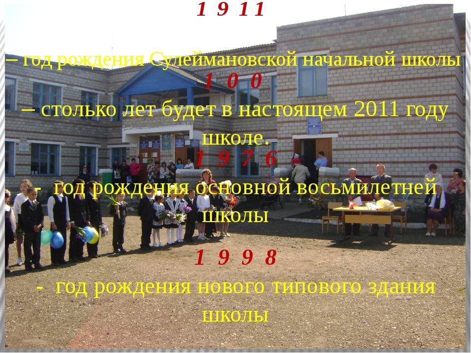 1 9 1 1 – год рождения Сулеймановской начальной школы 1 0 0 – столько лет бу...