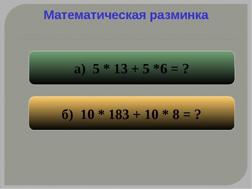 Математическая разминка а) 5 * 13 + 5 *6 = ? б) 10 * 183 + 10 * 8 = ?