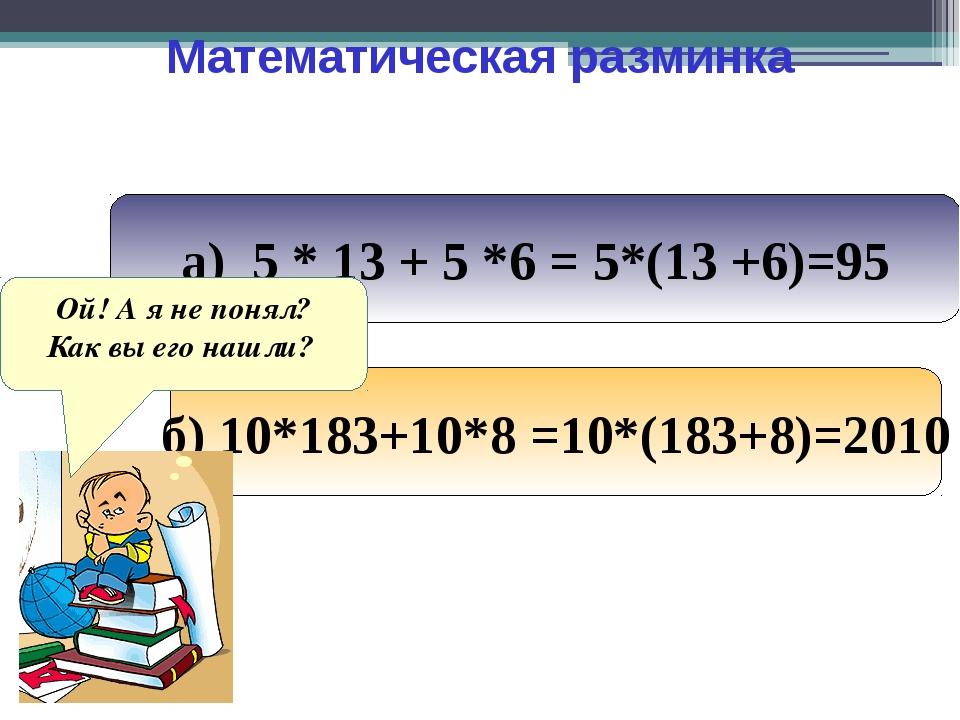 Математическая разминка а) 5 * 13 + 5 *6 = 5*(13 +6)=95 б) 10*183+10*8 =10*(1...
