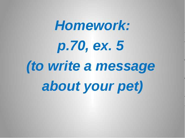 Homework: p.70, ex. 5 (to write a message about your pet)