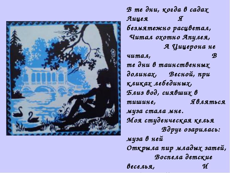 В те дни, когда в садах Лицея Я безмятежно расцветал, Читал охотно Апулея, А...