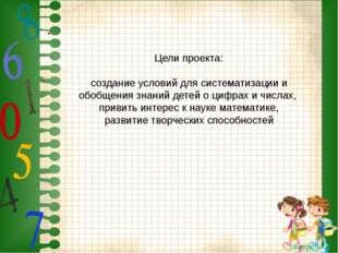 Цели проекта: создание условий для систематизации и обобщения знаний детей о