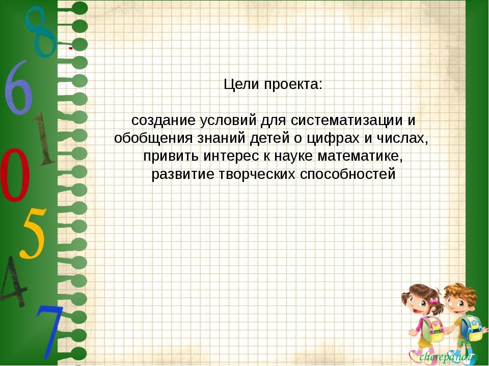 Цели проекта: создание условий для систематизации и обобщения знаний детей о...