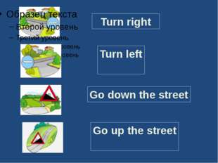 Turn right Turn left Go down the street Go up the street