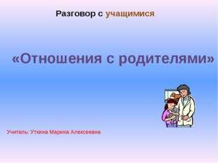 «Отношения с родителями» Разговор с учащимися Учитель: Уткина Марина Алексеев