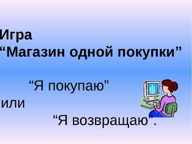 """Уткина М.А. Игра """"Магазин одной покупки"""" """"Я покупаю"""" или """"Я возвращаю""""."""