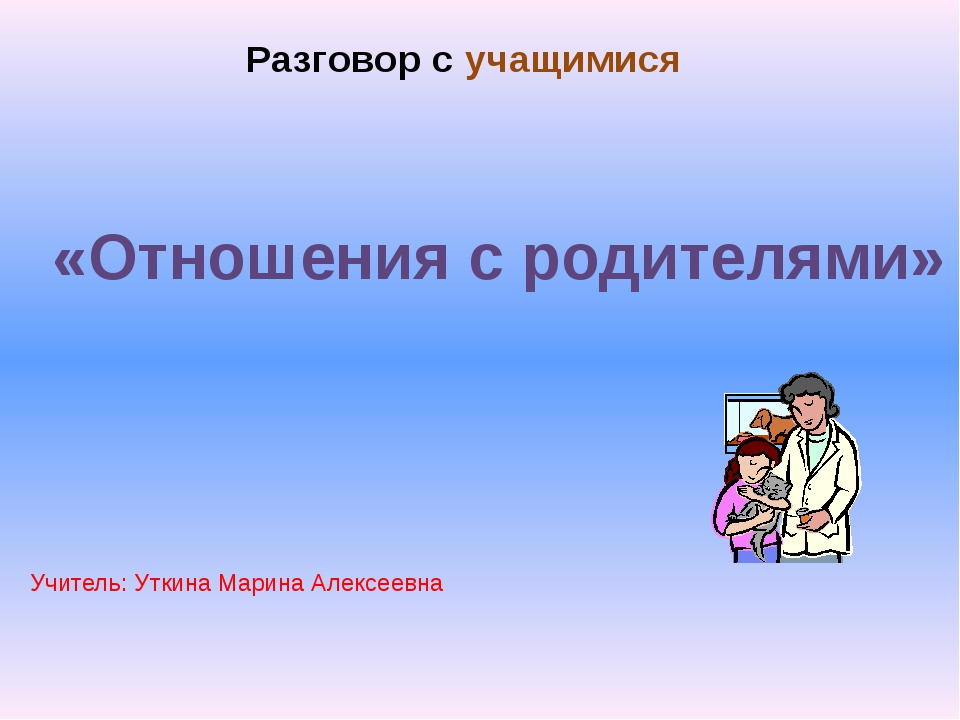 «Отношения с родителями» Разговор с учащимися Учитель: Уткина Марина Алексеев...