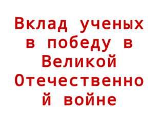 Вклад ученых в победу в Великой Отечественной войне