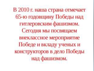В 2010 г. наша страна отмечает 65-ю годовщину Победы над гитлеровским фашизмо