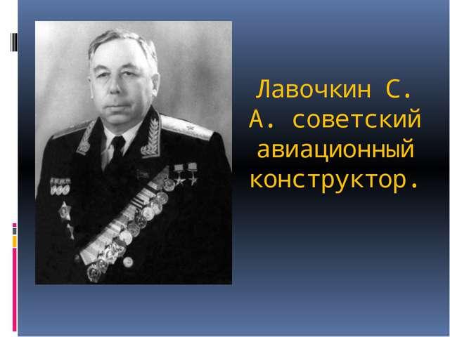 Лавочкин С. А. советский авиационный конструктор.