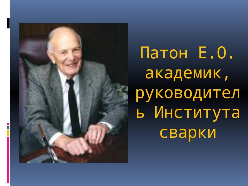 Патон Е.О. академик, руководитель Института сварки