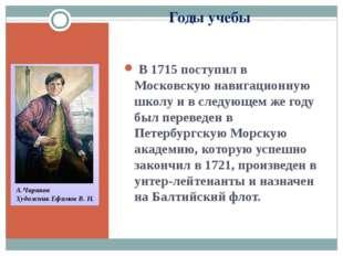 Годы учебы В 1715 поступил в Московскую навигационную школу и в следующем же