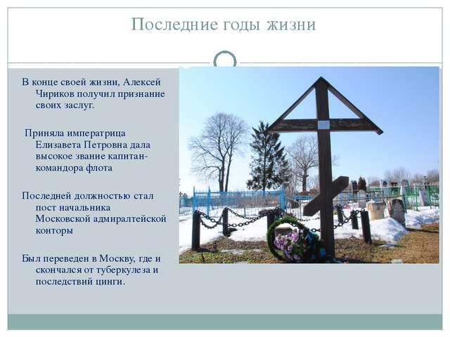 Последние годы жизни В конце своей жизни, Алексей Чириков получил признание с...