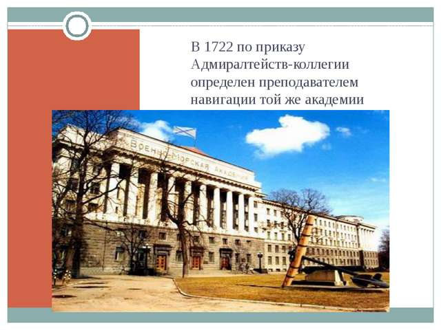 В 1722 по приказу Адмиралтейств-коллегии определен преподавателем навигации...