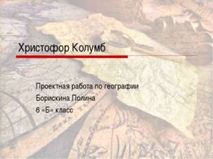 Христофор Колумб Проектная работа по географии Борискина Полина 6 «Б» класс