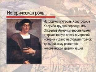 Историческая роль Историческую роль Христофора Колумба трудно переоценить. От