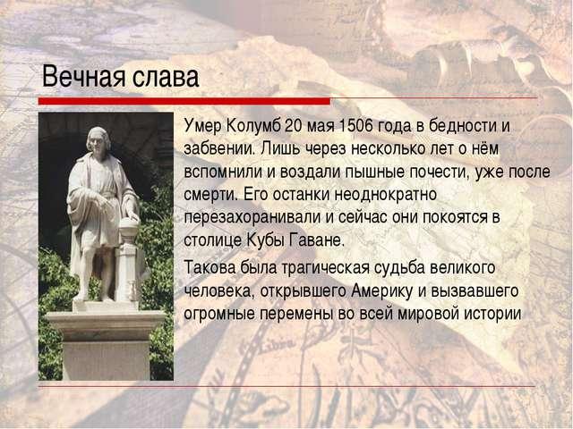 Вечная слава Умер Колумб 20 мая 1506 года в бедности и забвении. Лишь через н...